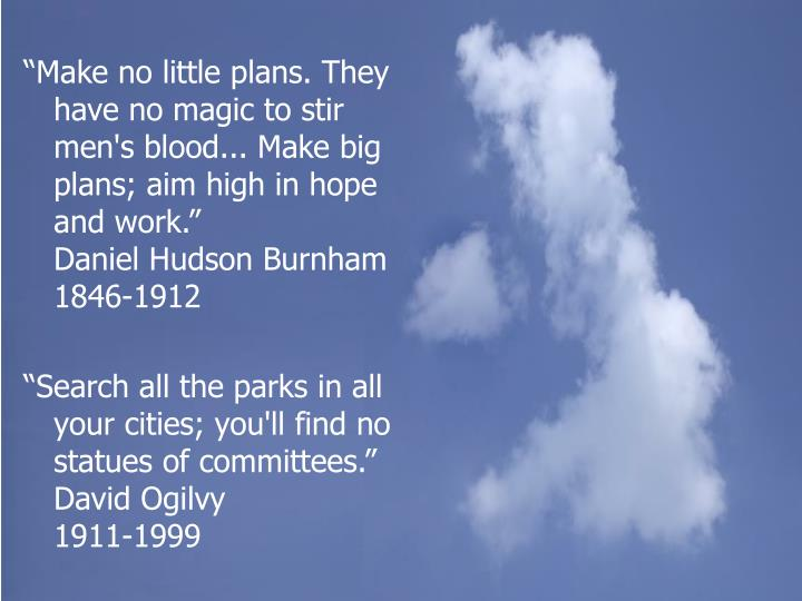 """Make no little plans. They have no magic to stir men's blood... Make big plans; aim high in hope and work.""             Daniel Hudson Burnham 1846-1912"