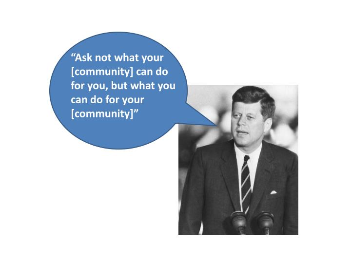 """""""Ask not what your [community] can do for you, but what you can do for your [community]"""""""