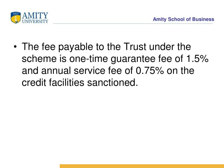 The fee payable to the Trust under the scheme is one-time guarantee fee of 1.5% and annual service fee of 0.75% on the credit facilities sanctioned.