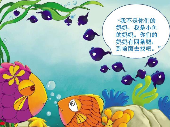 """:""""我不是你们的妈妈,我是小鱼的妈妈。你们的妈妈有四条腿,到前面去找吧。"""""""