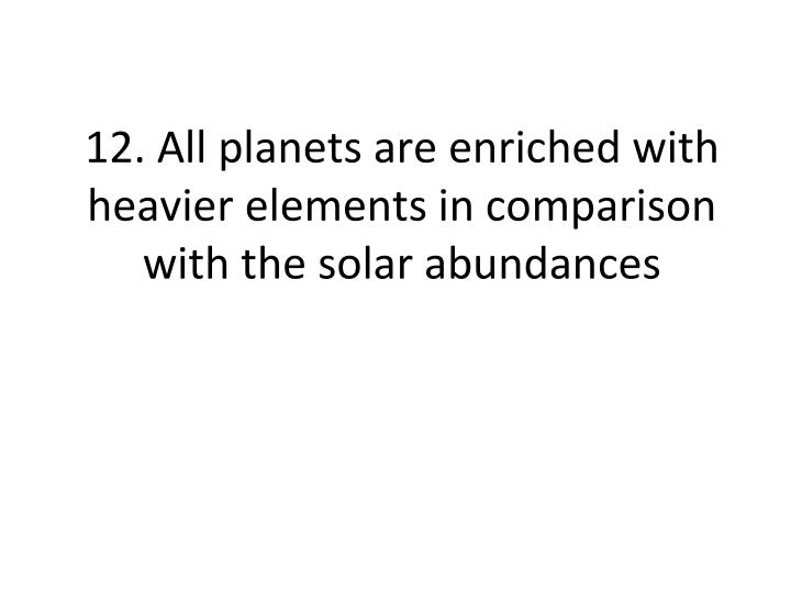 12. All planets are enriched with heavier elements in comparison with the solar abundances