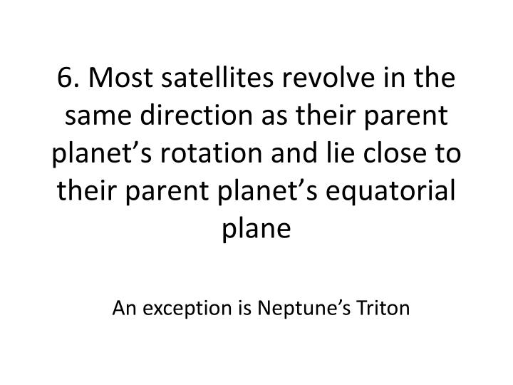 6. Most satellites revolve in the same direction as their parent planet's rotation and lie close to their parent planet's equatorial plane