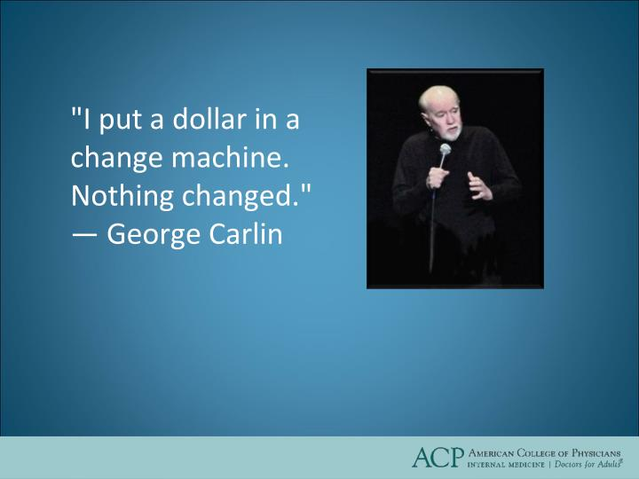 """I put a dollar in a change machine. Nothing changed."""
