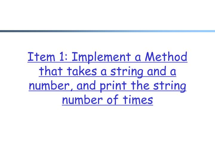 Item 1 implement a method that takes a string and a number and print the string number of times