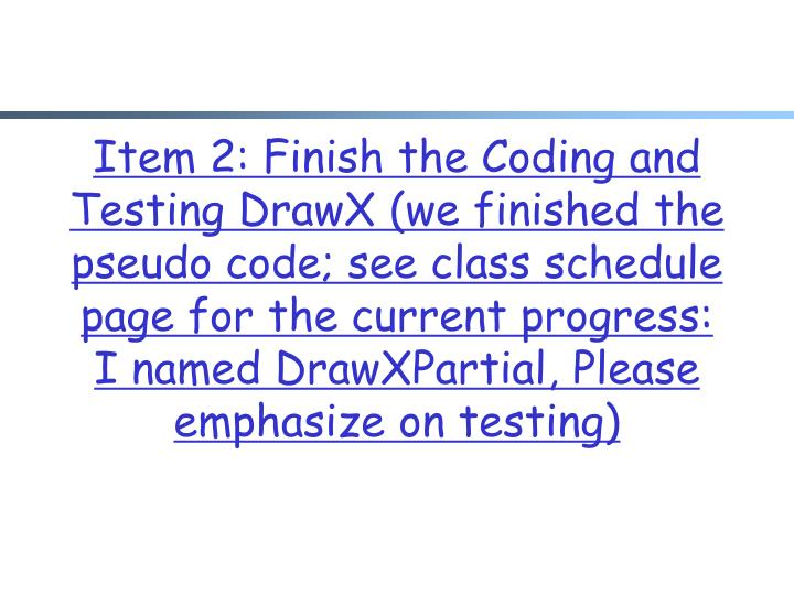 Item 2: Finish the Coding and Testing DrawX (we finished the pseudo code; see class schedule page for the current progress: I named DrawXPartial, Please emphasize on testing)