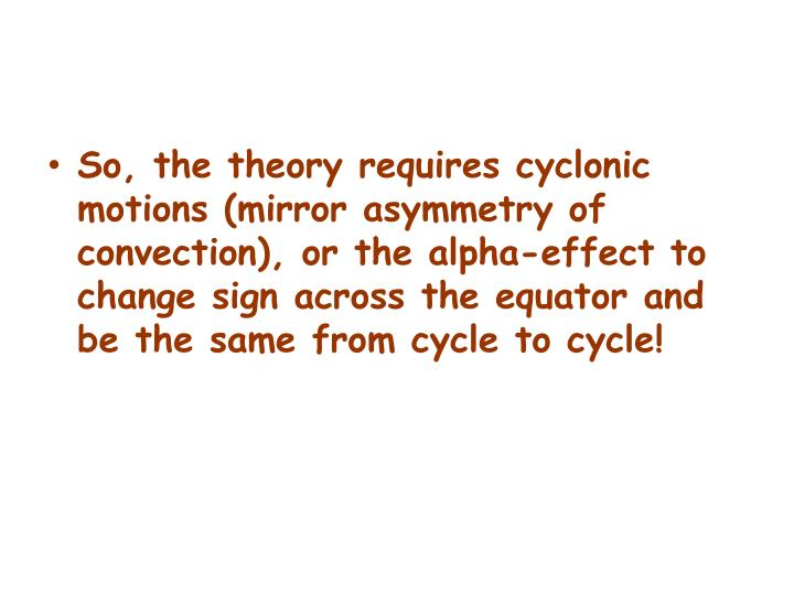 So, the theory requires cyclonic motions (mirror asymmetry of convection), or the alpha-effect to change sign across the equator and be the same from cycle to cycle!