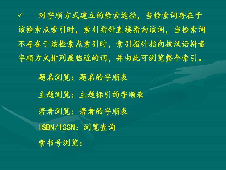 对字顺方式建立的检索途径,当检索词存在于该检索点索引时,索引指针直接指向该词,当检索词不存在于该检索点索引时,索引指针指向按汉语拼音字顺方式排列最临近的词,并由此可浏览整个索引。
