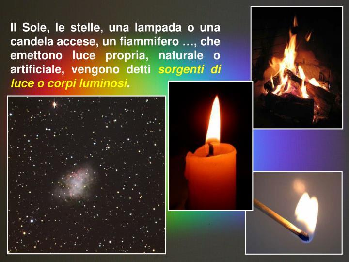Il Sole, le stelle, una lampada o una candela accese, un fiammifero …, che emettono luce propria, naturale o artificiale, vengono detti