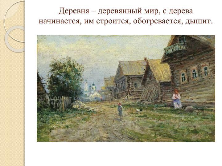 Деревня – деревянный мир, с дерева начинается, им строится, обогревается, дышит
