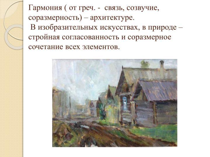 Гармония ( от греч. -  связь, созвучие, соразмерность) – архитектуре.