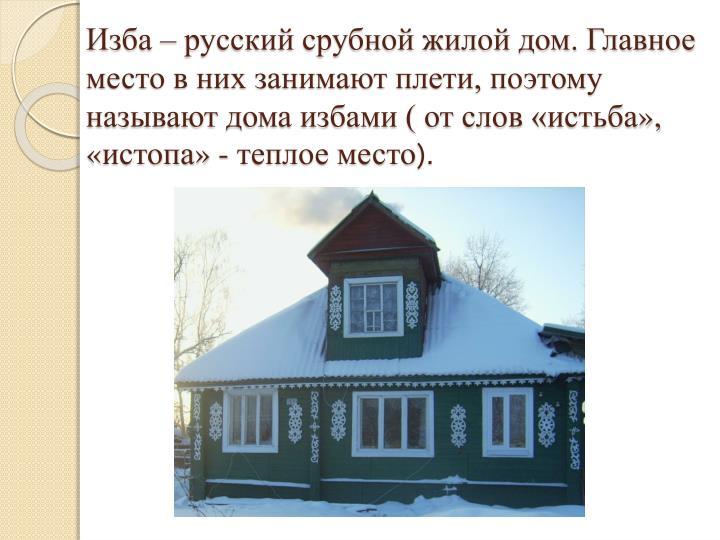 Изба – русский срубной жилой дом. Главное место в них занимают плети, поэтому называют дома избами ( от слов «