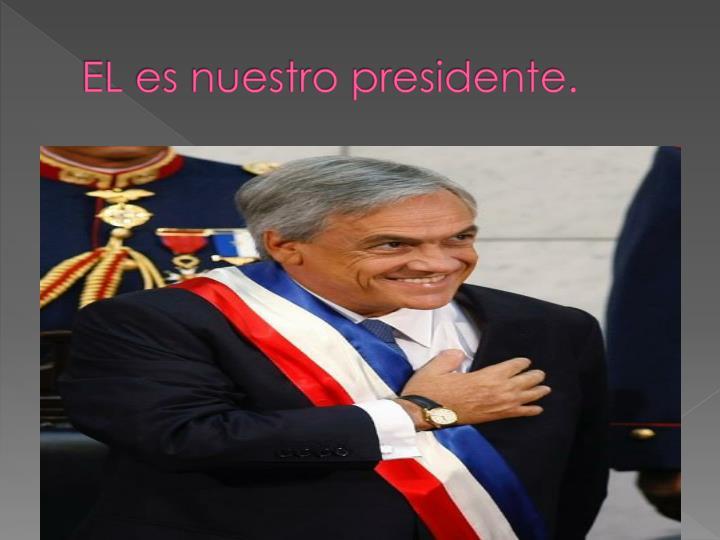 EL es nuestro presidente.