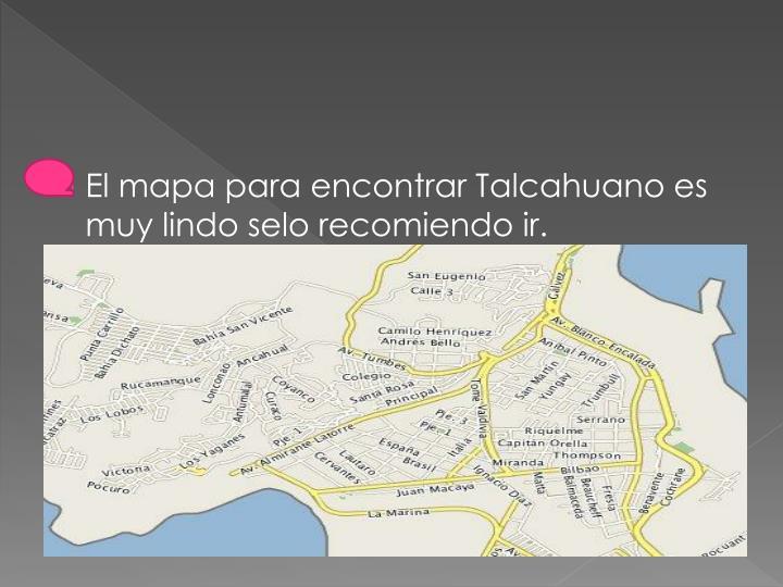 El mapa para encontrar Talcahuano es muy lindo selo recomiendo ir.