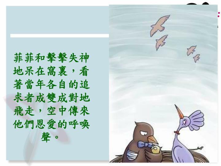 菲菲和擊擊失神地呆在窩裏,看著當年各自的追求者成雙成對地飛走,空中傳來他們恩愛的呼喚聲。