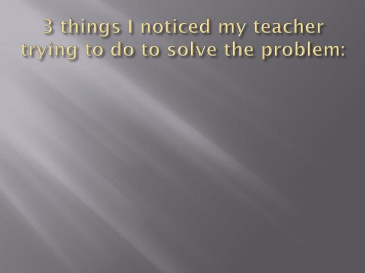 3 things i noticed my teacher trying to do to solve the problem