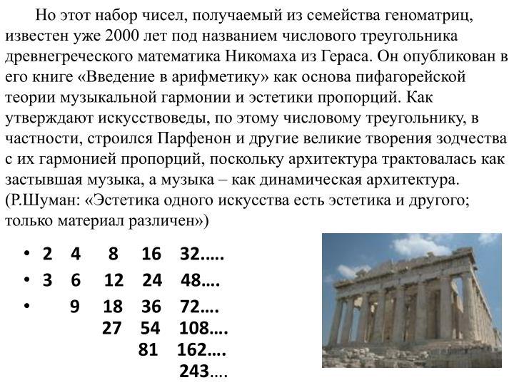 Но этот набор чисел, получаемый из семейства геноматриц, известен уже 2000 лет под названием числового треугольника древнегреческого математика Никомаха из Гераса. Он опубликован в его книге «Введение в арифметику» как основа пифагорейской теории музыкальной гармонии и эстетики пропорций. Как утверждают искусствоведы, по этому числовому треугольнику, в частности, строился Парфенон и другие великие творения зодчества с их гармонией пропорций, поскольку архитектура трактовалась как застывшая музыка, а музыка – как динамическая архитектура. (Р.Шуман: «Эстетика одного искусства есть эстетика и другого; только материал различен»)