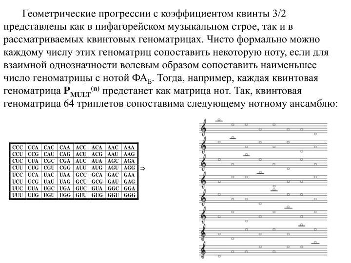 Геометрические прогрессии с коэффициентом квинты 3/2 представлены как в пифагорейском музыкальном строе, так и в рассматриваемых квинтовых геноматрицах. Чисто формально можно каждому числу этих геноматриц сопоставить некоторую ноту, если для взаимной однозначности волевым образом сопоставить наименьшее число геноматрицы с нотой ФА