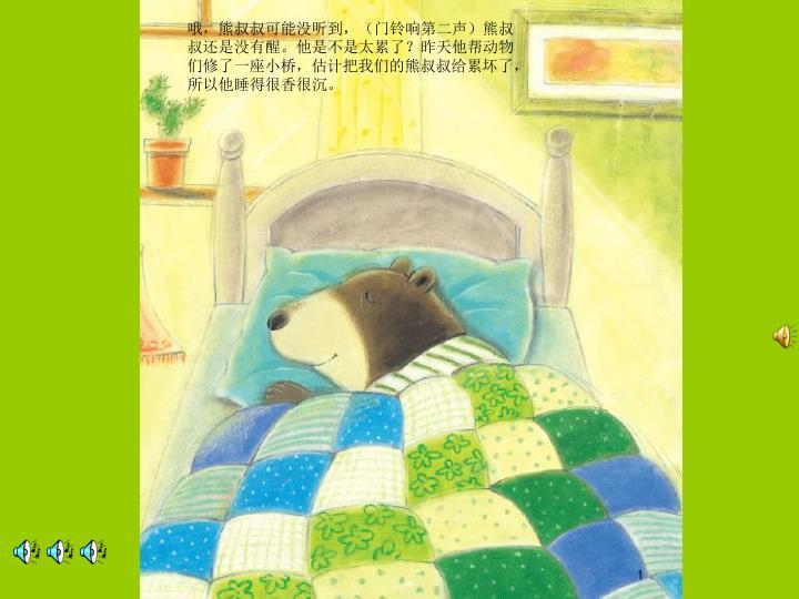 哦,熊叔叔可能没听到,(门铃响第二声)熊叔叔还是没有醒。他是不是太累了?昨天他帮动物们修了一座小桥,估计把我们的熊叔叔给累坏了,所以他睡得很香很沉。