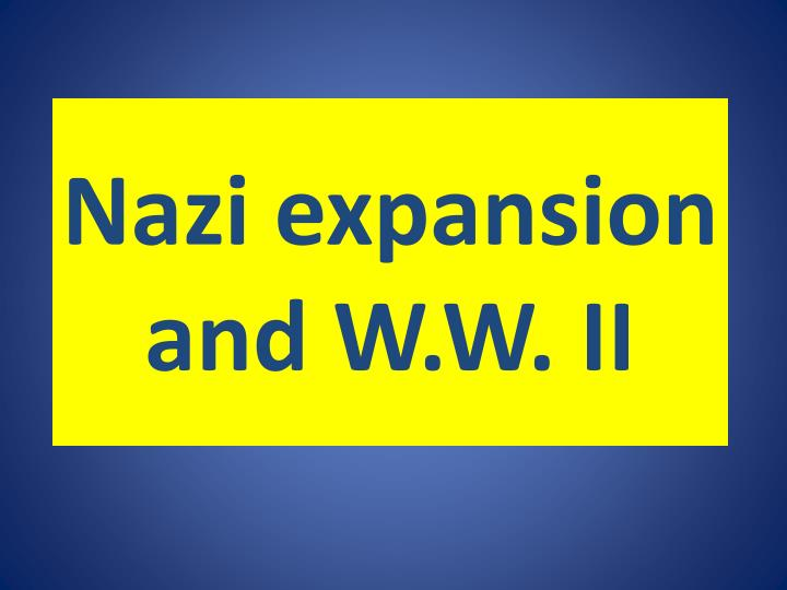 Nazi expansion and W.W. II