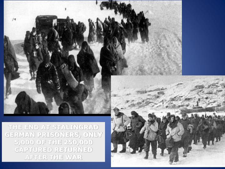 THE END AT STALINGRAD GERMAN PRISONERS, ONLY 5,000 OF THE 250,000 CAPTURED RETURNED AFTER THE WAR