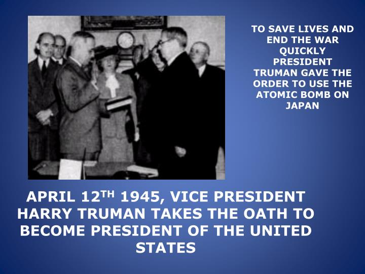 TO SAVE LIVES AND END THE WAR QUICKLY PRESIDENT TRUMAN GAVE THE ORDER TO USE THE ATOMIC BOMB ON JAPAN