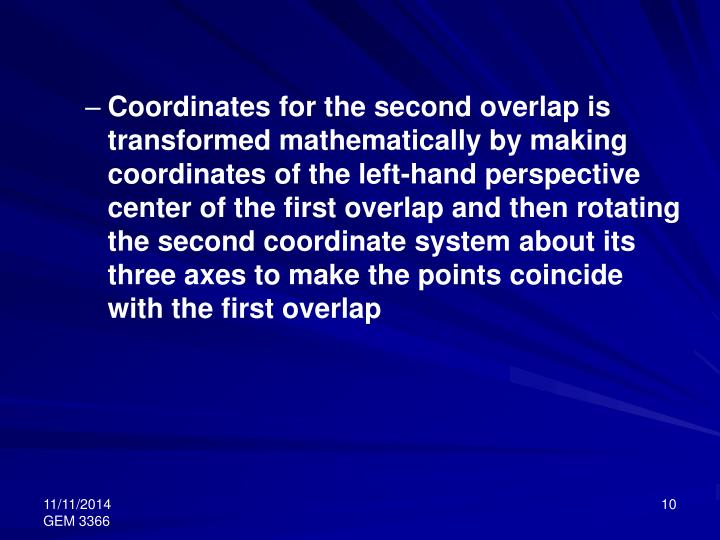 Coordinates for the second overlap is transformed mathematically by making coordinates of the left-hand perspective center of the first overlap and then rotating the second coordinate system about its three axes to make the points coincide with the first overlap