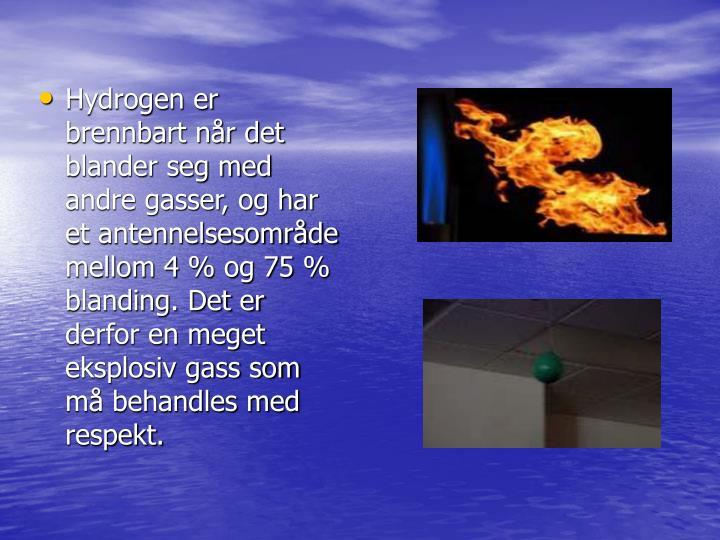Hydrogen er brennbart når det blander seg med andre gasser, og har et antennelsesområde mellom 4% og 75% blanding. Det er derfor en meget eksplosiv gass som må behandles med respekt.