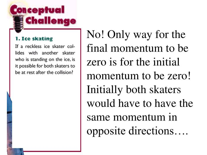 No! Only way for the final momentum to be zero is for the initial momentum to be zero! Initially both skaters would have to have the same momentum in opposite directions….