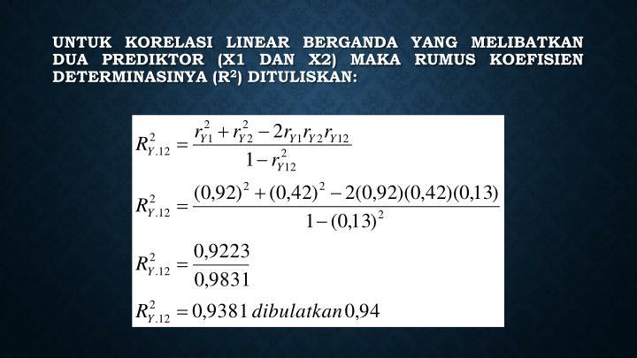 Untuk korelasi linear berganda yang melibatkan dua prediktor (X1 dan X2) maka rumus koefisien determinasinya (R