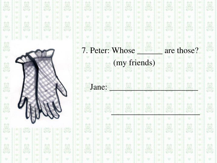 7. Peter: Whose ______ are those?