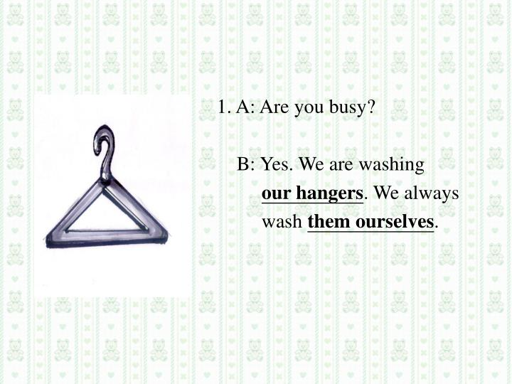 1. A: Are you busy?