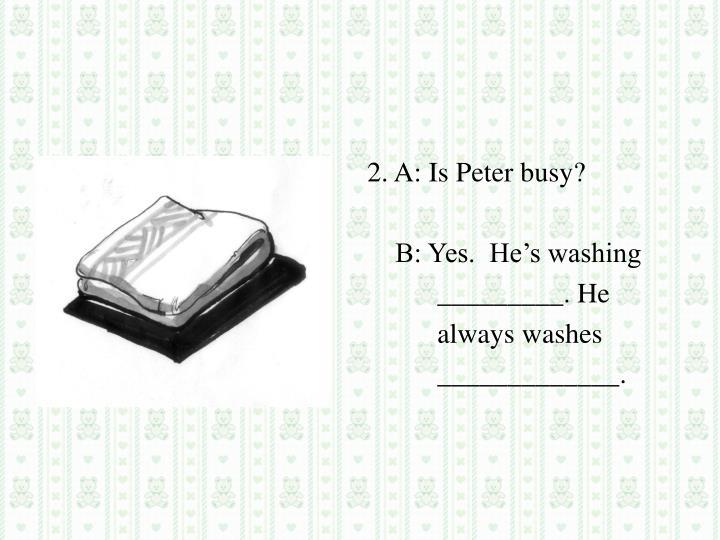 2. A: Is Peter busy?