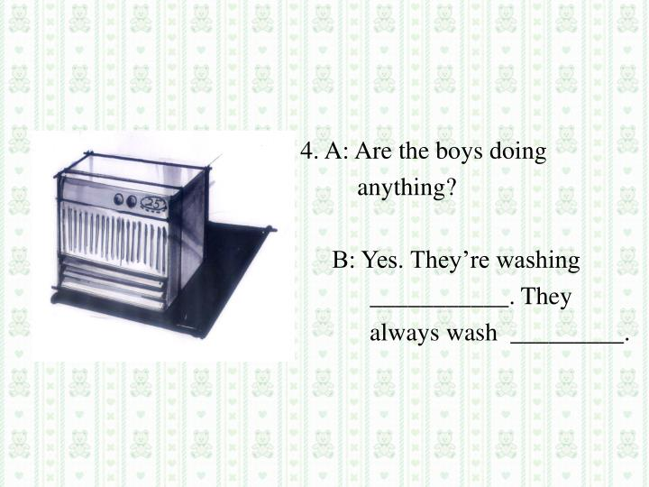 4. A: Are the boys doing