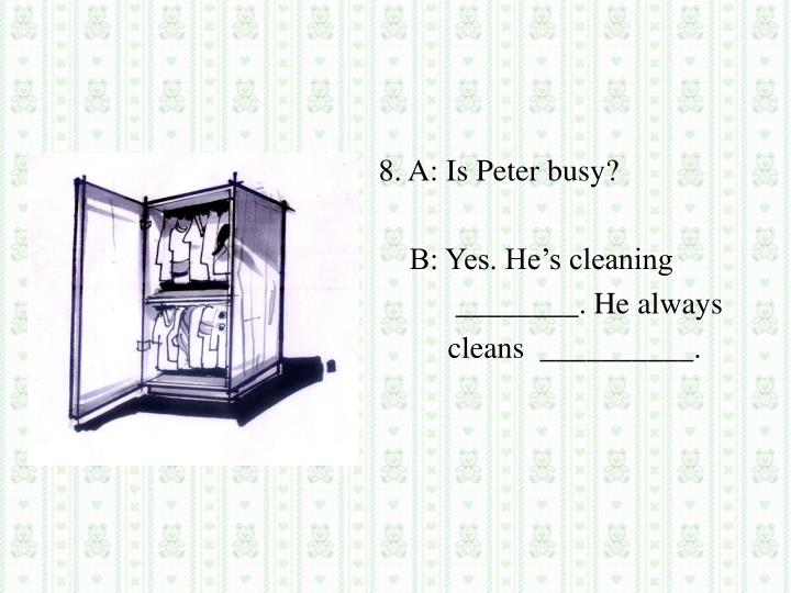 8. A: Is Peter busy?