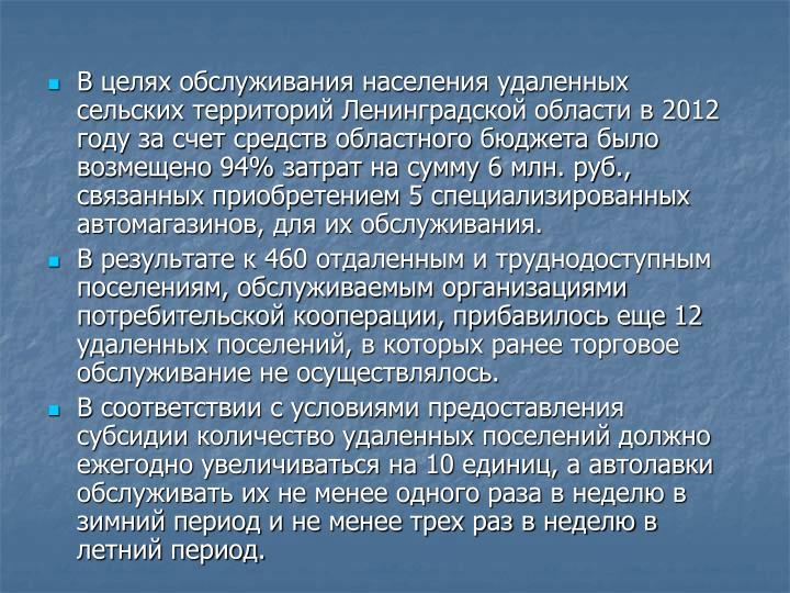 В целях обслуживания населения удаленных сельских территорий Ленинградской области в 2012 году за счет средств областного бюджета было возмещено 94% затрат на сумму 6 млн. руб., связанных приобретением 5 специализированных автомагазинов, для их обслуживания.