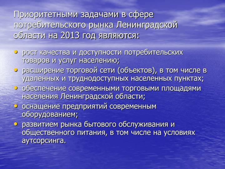 Приоритетными задачами в сфере потребительского рынка Ленинградской области на 2013 год являются: