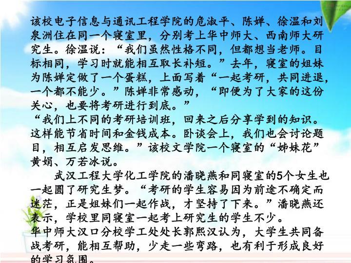 """该校电子信息与通讯工程学院的危淑平、陈婵、徐温和刘泉洲住在同一个寝室里,分别考上华中师大、西南师大研究生。徐温说:""""我们虽然性格不同,但都想当老师。目标相同,学习时就能相互取长补短。""""去年,寝室的姐妹为陈婵定做了一个蛋糕,上面写着""""一起考研,共同进退,一个都不能少。""""陈婵非常感动,""""即便为了大家的这份关心,也要将考研进行到底。"""""""