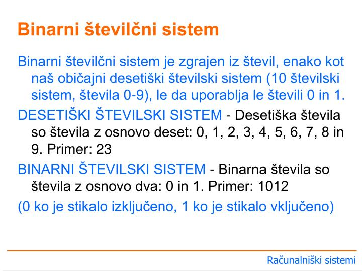 Binarni številčni sistem je zgrajen iz števil, enako kot naš običajni desetiški številski sistem (10 številski sistem, števila 0-9), le da uporablja le števili 0 in 1.