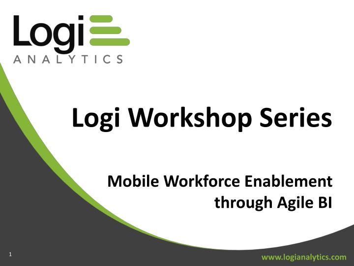 logi workshop series mobile workforce enablement through agile bi n.