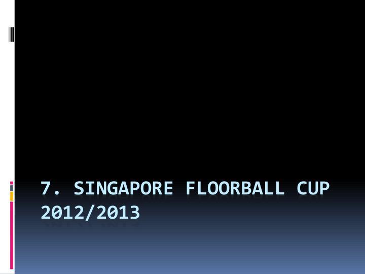7. SINGAPORE FLOORBALL CUP 2012/2013