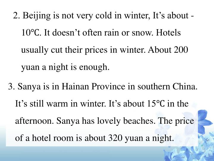 2. Beijing is not very cold in winter, It's about -10℃. It doesn't often rain or snow. Hotels usually cut their prices in winter. About 200 yuan a night is enough.