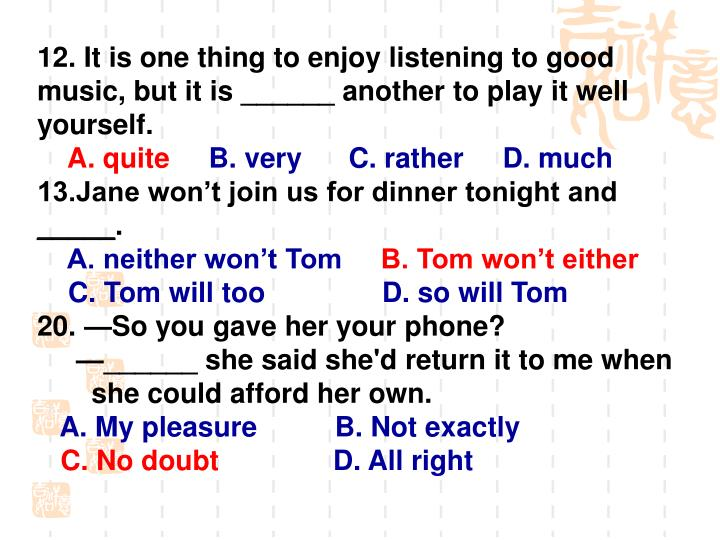 12. It is one thing to enjoy listening to good music, but it is ______ another to play it well yourself.