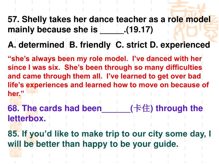 57. Shelly takes her dance teacher as a role model mainly because she is _____.(19.17)