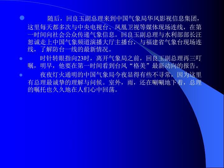 随后,回良玉副总理来到中国气象局华风影视信息集团,这里每天都多次与中央电视台、凤凰卫视等媒体现场连线,在第一时间向社会公众传递气象信息。回良玉副总理与水利部部长汪恕诚走上中国气象频道演播大厅主播台,与福建省气象台现场连线,了解防台一线的最新情况。