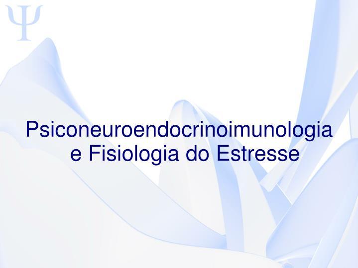 Psiconeuroendocrinoimunologia e Fisiologia do Estresse