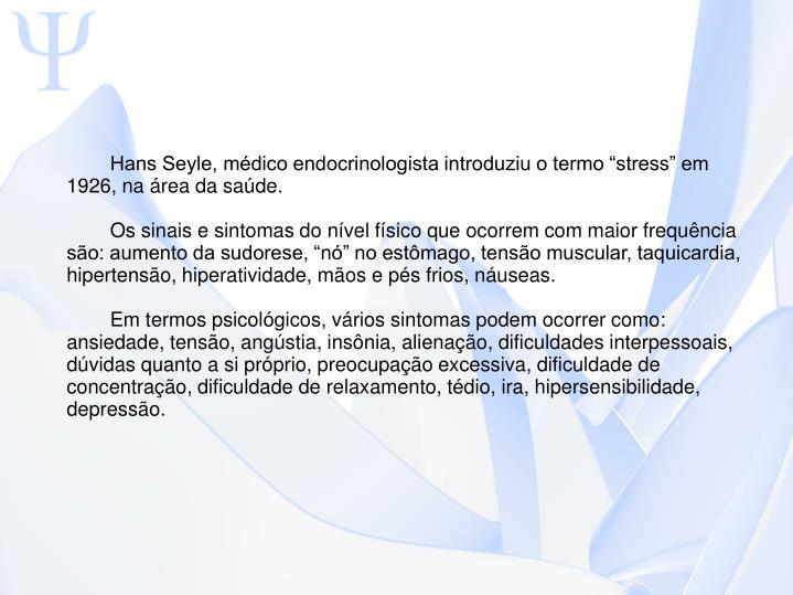 """Hans Seyle, médico endocrinologista introduziu o termo """"stress"""" em 1926, na área da saúde."""