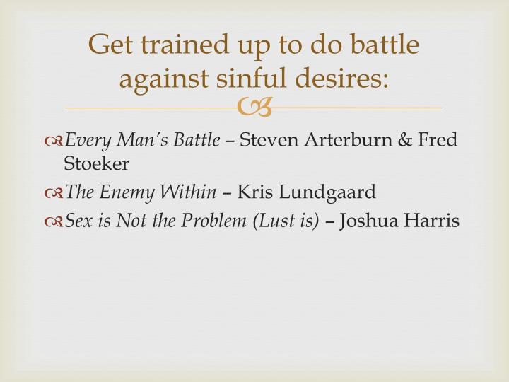 Get trained up to do battle against sinful desires: