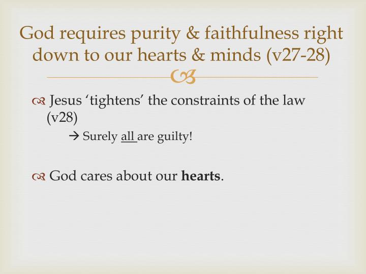 God requires purity & faithfulness right down to our hearts & minds (v27-28)