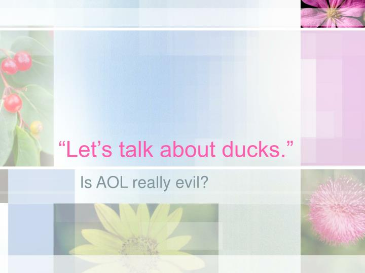 """Let's talk about ducks."""