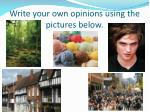 write your own opinions using the pictures below